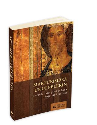 Marturisirea Unui Pelerin - Despre Lucrarea Plina De Har A Rugaciunii Lui Iisus