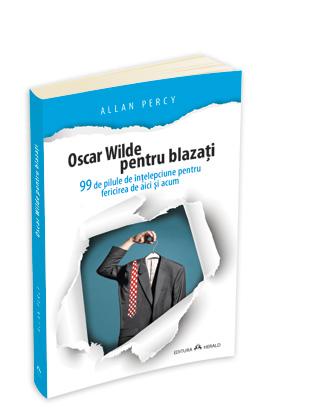 Oscar Wilde Pentru Blazati - 99 De Pilule De Intelepciune Pentru Fericirea De Aici Si Acum