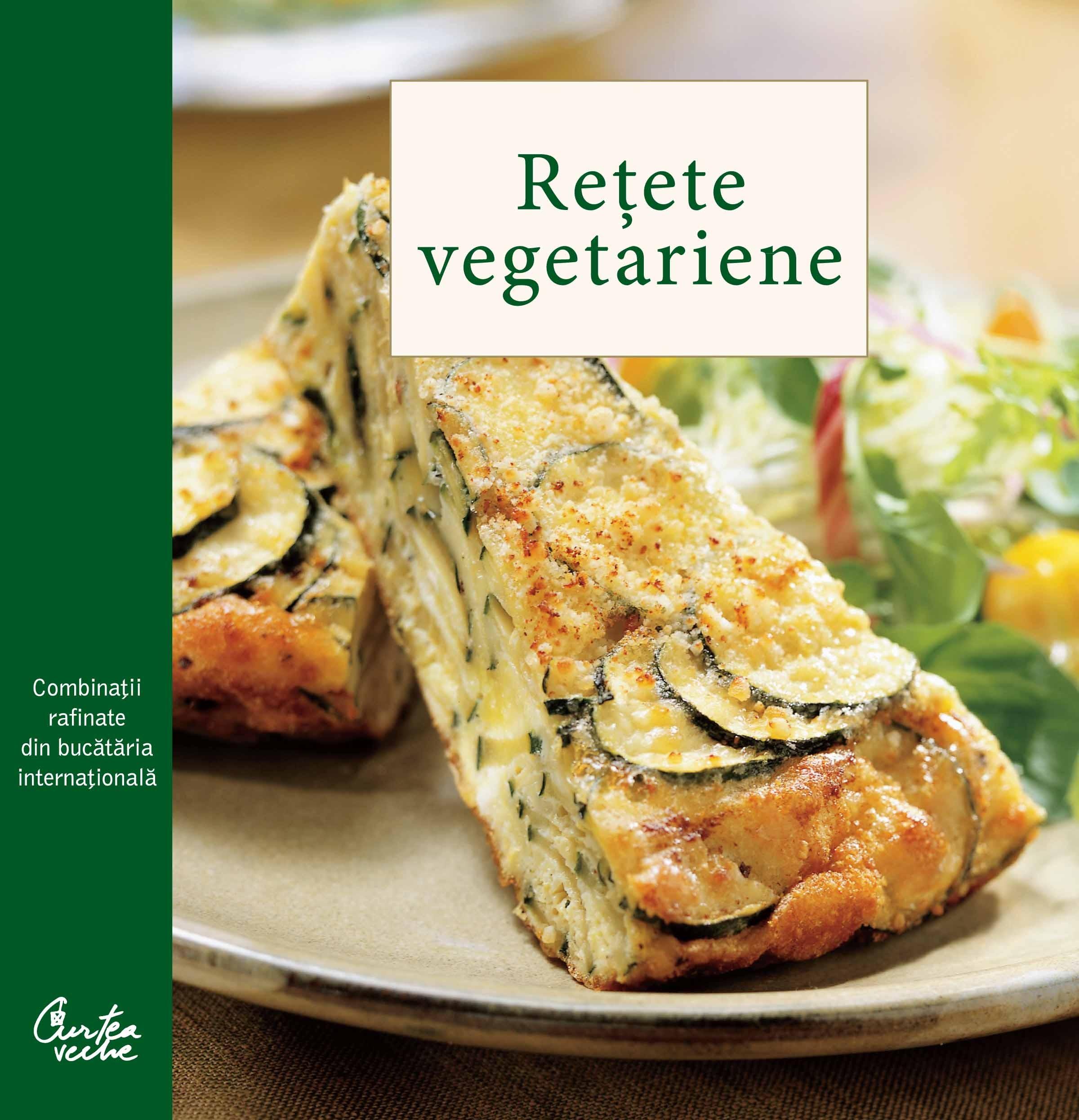 Retete Vegetariene - Combinatii Rafinate Din Bucataria Internationala